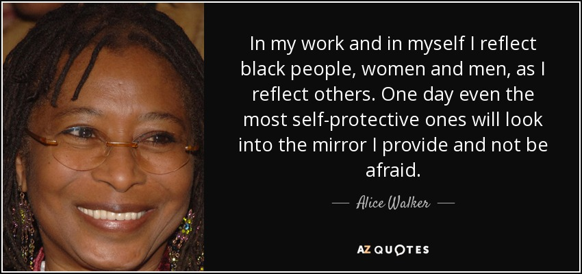 In my work and in myself I reflect black people, women and men, as I reflect others. One day even the most self-protective ones will look into the mirror I provide and not be afraid. - Alice Walker