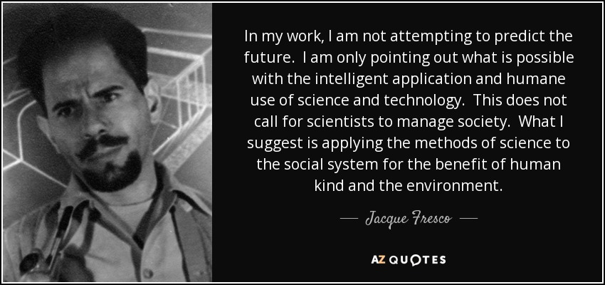 In my work, I am not attempting to predict the future. I am only pointing out what is possible with the intelligent application and humane use of science and technology. This does not call for scientists to manage society. What I suggest is applying the methods of science to the social system for the benefit of human kind and the environment. - Jacque Fresco