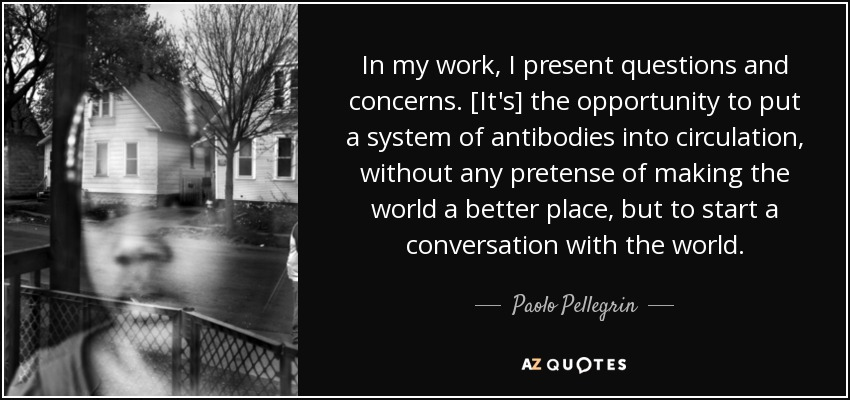 In my work, I present questions and concerns. [It's] the opportunity to put a system of antibodies into circulation, without any pretense of making the world a better place, but to start a conversation with the world. - Paolo Pellegrin