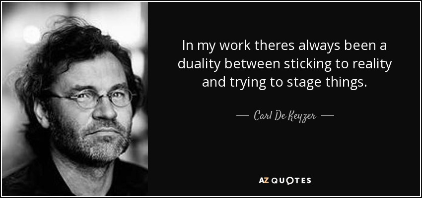 In my work theres always been a duality between sticking to reality and trying to stage things. - Carl De Keyzer