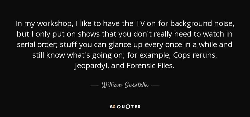 In my workshop, I like to have the TV on for background noise, but I only put on shows that you don't really need to watch in serial order; stuff you can glance up every once in a while and still know what's going on; for example, Cops reruns, Jeopardy!, and Forensic Files. - William Gurstelle