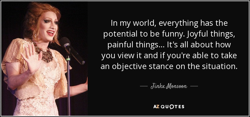 In my world, everything has the potential to be funny. Joyful things, painful things... It's all about how you view it and if you're able to take an objective stance on the situation. - Jinkx Monsoon