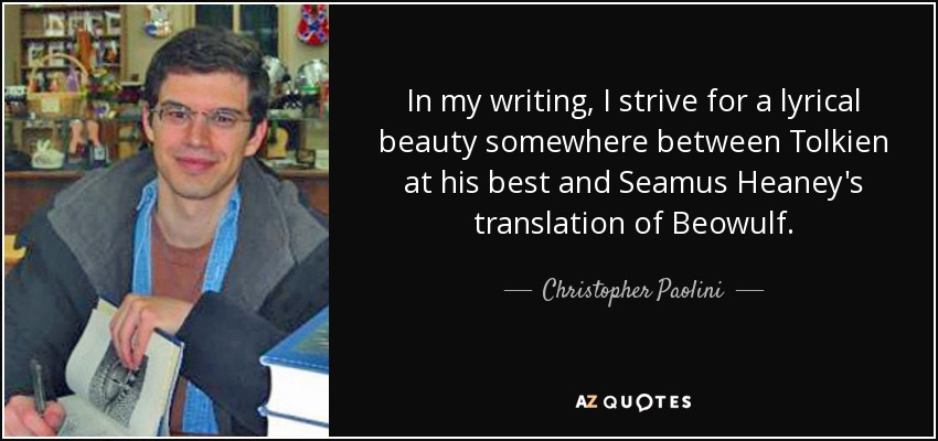 In my writing, I strive for a lyrical beauty somewhere between Tolkien at his best and Seamus Heaney's translation of Beowulf. - Christopher Paolini