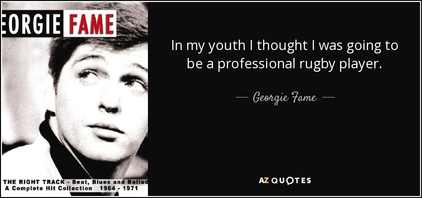 In my youth I thought I was going to be a professional rugby player. - Georgie Fame