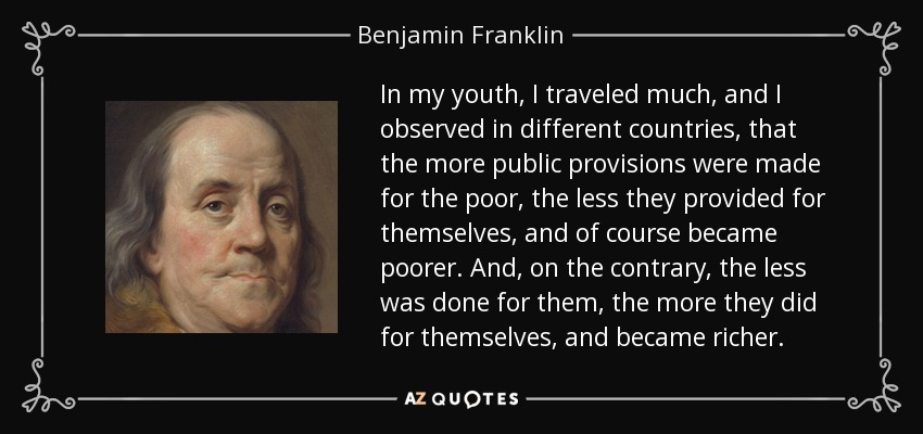 In my youth, I traveled much, and I observed in different countries, that the more public provisions were made for the poor, the less they provided for themselves, and of course became poorer. And, on the contrary, the less was done for them, the more they did for themselves, and became richer. - Benjamin Franklin