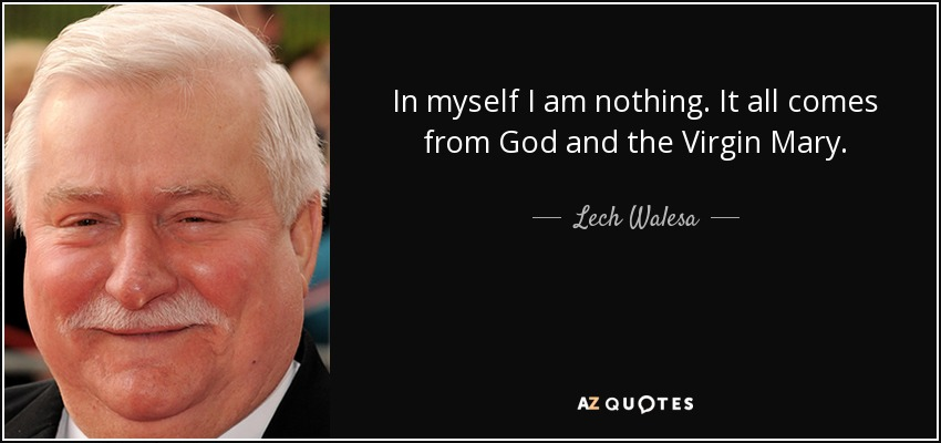 In myself I am nothing. It all comes from God and the Virgin Mary. - Lech Walesa