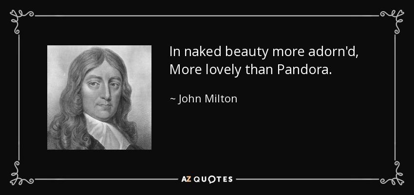 In naked beauty more adorn'd, More lovely than Pandora. - John Milton