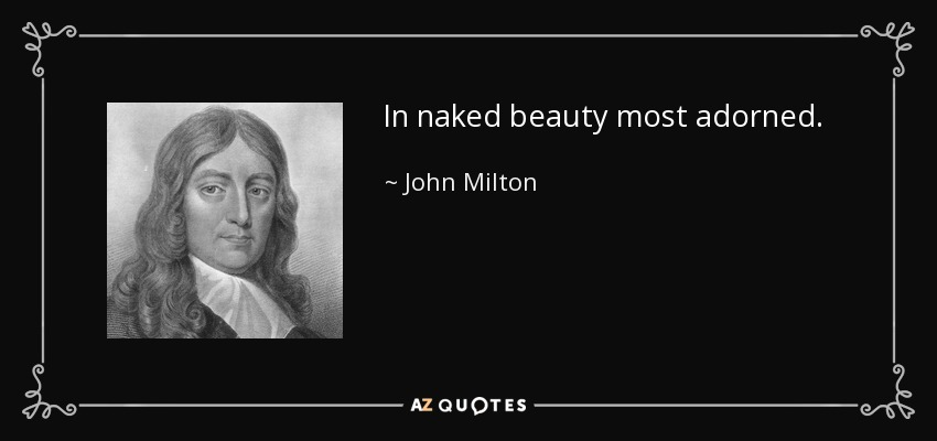 In naked beauty most adorned. - John Milton