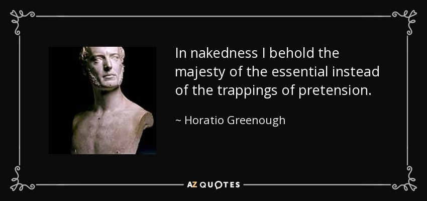 In nakedness I behold the majesty of the essential instead of the trappings of pretension. - Horatio Greenough