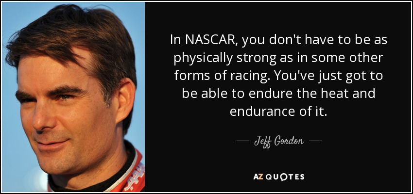 In NASCAR, you don't have to be as physically strong as in some other forms of racing. You've just got to be able to endure the heat and endurance of it. - Jeff Gordon