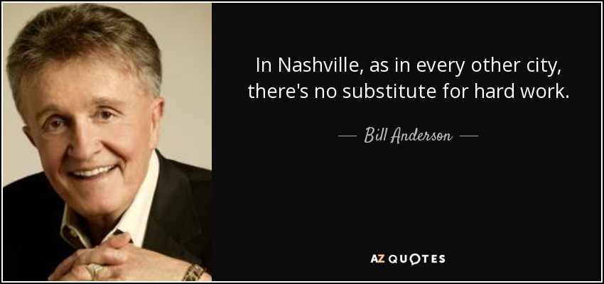 In Nashville, as in every other city, there's no substitute for hard work. - Bill Anderson