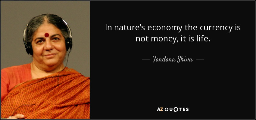 In nature's economy the currency is not money, it is life. - Vandana Shiva