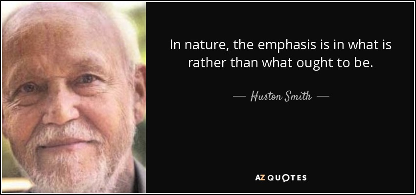 In nature, the emphasis is in what is rather than what ought to be. - Huston Smith
