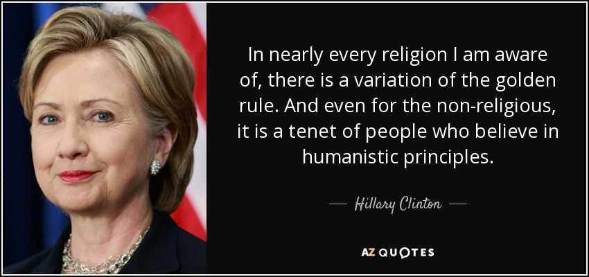 In nearly every religion I am aware of, there is a variation of the golden rule. And even for the non-religious, it is a tenet of people who believe in humanistic principles. - Hillary Clinton