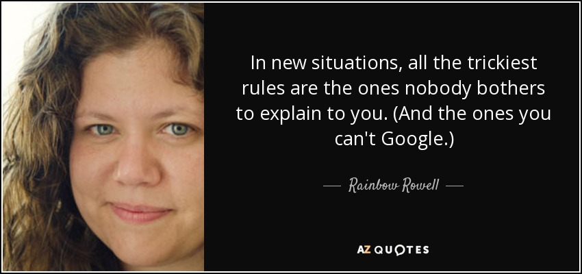 In new situations, all the trickiest rules are the ones nobody bothers to explain to you. (And the ones you can't Google.) - Rainbow Rowell