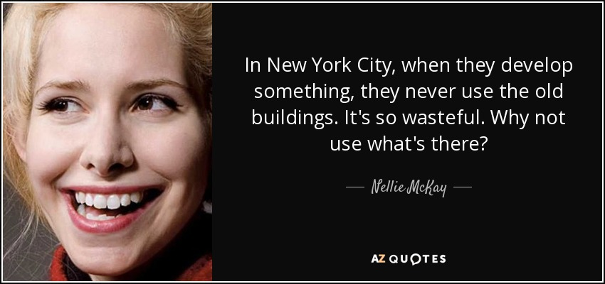 In New York City, when they develop something, they never use the old buildings. It's so wasteful. Why not use what's there? - Nellie McKay
