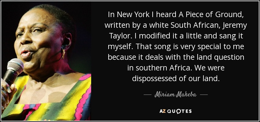 In New York I heard A Piece of Ground, written by a white South African, Jeremy Taylor. I modified it a little and sang it myself. That song is very special to me because it deals with the land question in southern Africa. We were dispossessed of our land. - Miriam Makeba