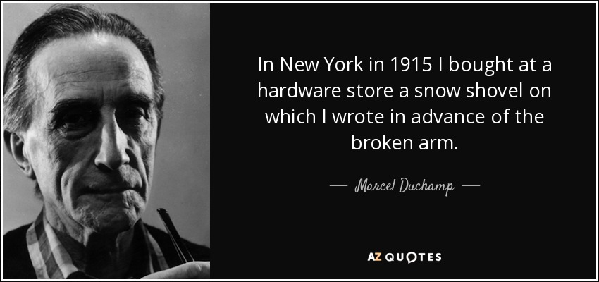 In New York in 1915 I bought at a hardware store a snow shovel on which I wrote in advance of the broken arm . - Marcel Duchamp