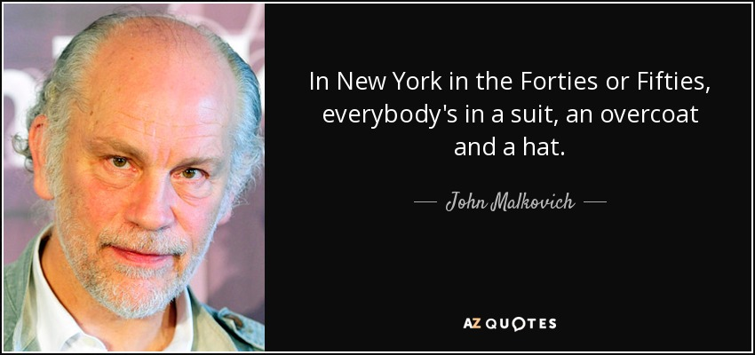 In New York in the Forties or Fifties, everybody's in a suit, an overcoat and a hat. - John Malkovich