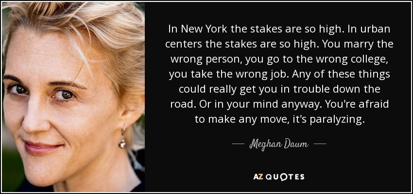In New York the stakes are so high. In urban centers the stakes are so high. You marry the wrong person, you go to the wrong college, you take the wrong job. Any of these things could really get you in trouble down the road. Or in your mind anyway. You're afraid to make any move, it's paralyzing. - Meghan Daum