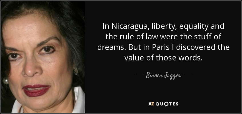 In Nicaragua, liberty, equality and the rule of law were the stuff of dreams. But in Paris I discovered the value of those words. - Bianca Jagger