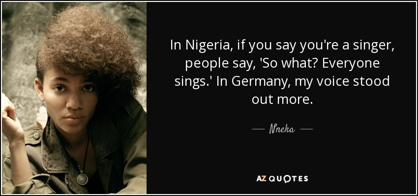 In Nigeria, if you say you're a singer, people say, 'So what? Everyone sings.' In Germany, my voice stood out more. - Nneka