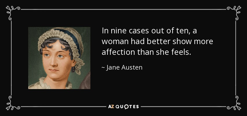 In nine cases out of ten, a woman had better show more affection than she feels. - Jane Austen