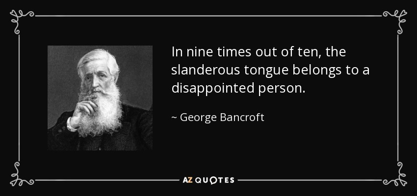 In nine times out of ten, the slanderous tongue belongs to a disappointed person. - George Bancroft