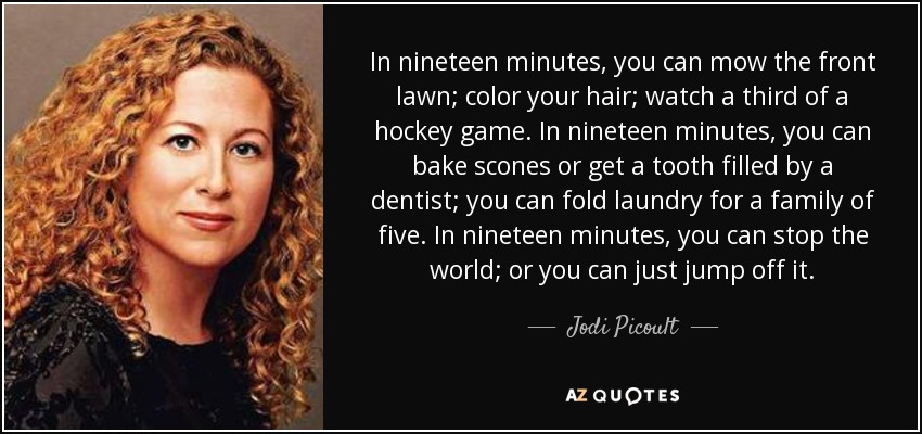 In nineteen minutes, you can mow the front lawn; color your hair; watch a third of a hockey game. In nineteen minutes, you can bake scones or get a tooth filled by a dentist; you can fold laundry for a family of five. In nineteen minutes, you can stop the world; or you can just jump off it. - Jodi Picoult