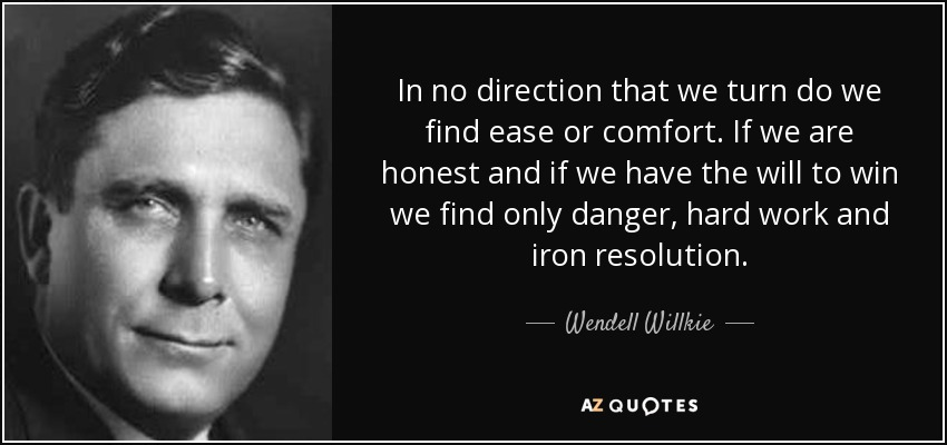 In no direction that we turn do we find ease or comfort. If we are honest and if we have the will to win we find only danger, hard work and iron resolution. - Wendell Willkie
