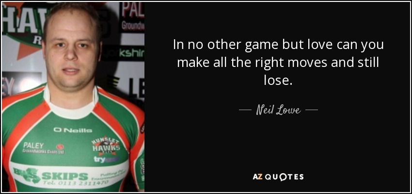 In no other game but love can you make all the right moves and still lose. - Neil Lowe