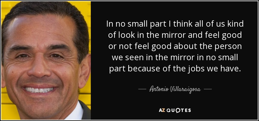 In no small part I think all of us kind of look in the mirror and feel good or not feel good about the person we seen in the mirror in no small part because of the jobs we have. - Antonio Villaraigosa