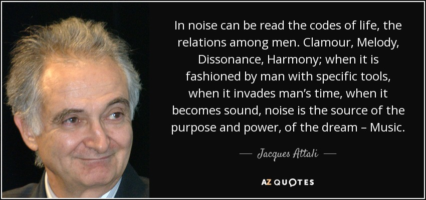 In noise can be read the codes of life, the relations among men. Clamour, Melody, Dissonance, Harmony; when it is fashioned by man with specific tools, when it invades man's time, when it becomes sound, noise is the source of the purpose and power, of the dream – Music. - Jacques Attali