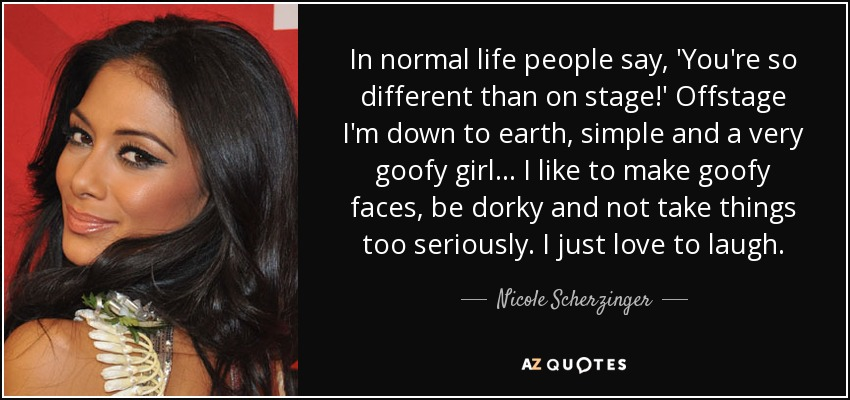 In normal life people say, 'You're so different than on stage!' Offstage I'm down to earth, simple and a very goofy girl... I like to make goofy faces, be dorky and not take things too seriously. I just love to laugh. - Nicole Scherzinger