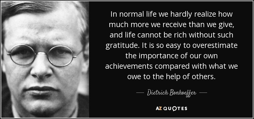 In normal life we hardly realize how much more we receive than we give, and life cannot be rich without such gratitude. It is so easy to overestimate the importance of our own achievements compared with what we owe to the help of others. - Dietrich Bonhoeffer