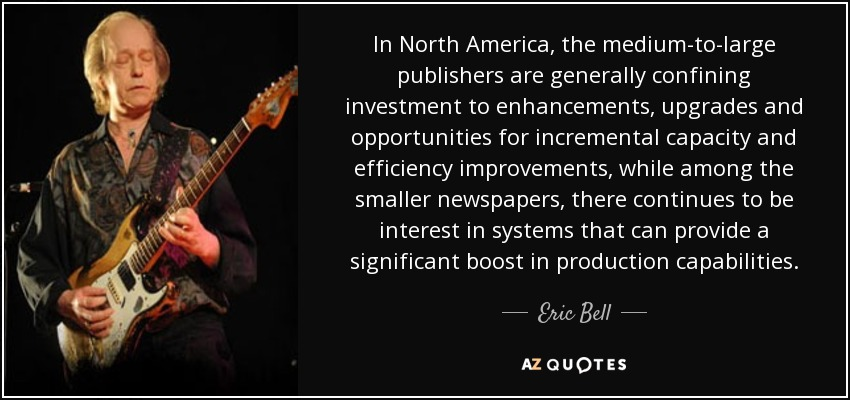 In North America, the medium-to-large publishers are generally confining investment to enhancements, upgrades and opportunities for incremental capacity and efficiency improvements, while among the smaller newspapers, there continues to be interest in systems that can provide a significant boost in production capabilities. - Eric Bell