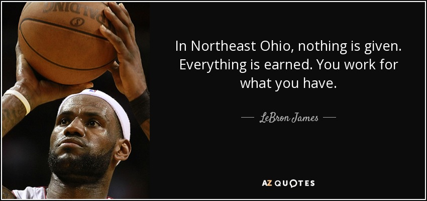 In Northeast Ohio, nothing is given. Everything is earned. You work for what you have. - LeBron James