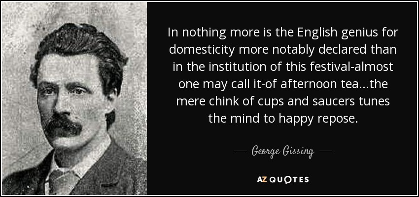 In nothing more is the English genius for domesticity more notably declared than in the institution of this festival-almost one may call it-of afternoon tea...the mere chink of cups and saucers tunes the mind to happy repose. - George Gissing