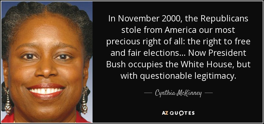 In November 2000, the Republicans stole from America our most precious right of all: the right to free and fair elections... Now President Bush occupies the White House, but with questionable legitimacy. - Cynthia McKinney