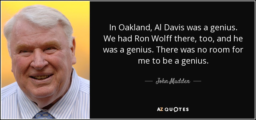 In Oakland, Al Davis was a genius. We had Ron Wolff there, too, and he was a genius. There was no room for me to be a genius. - John Madden