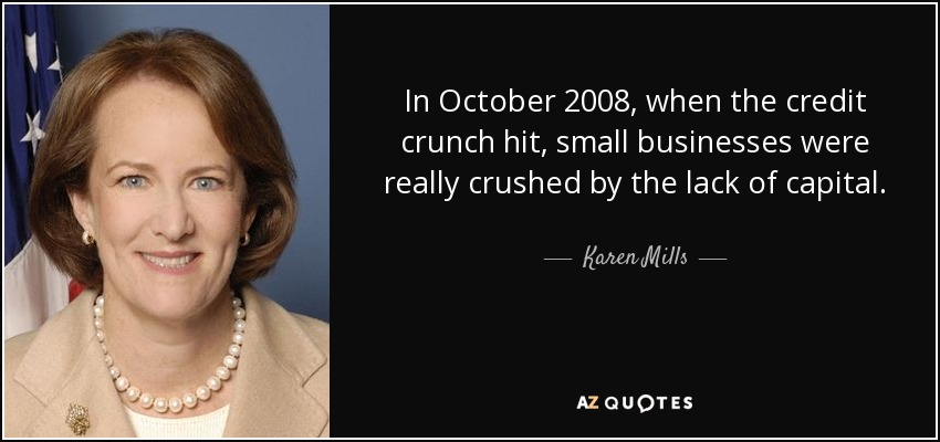 In October 2008, when the credit crunch hit, small businesses were really crushed by the lack of capital. - Karen Mills