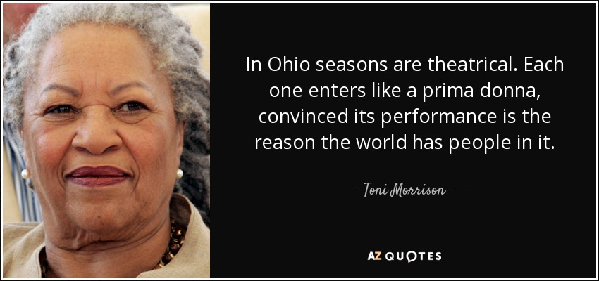In Ohio seasons are theatrical. Each one enters like a prima donna, convinced its performance is the reason the world has people in it. - Toni Morrison