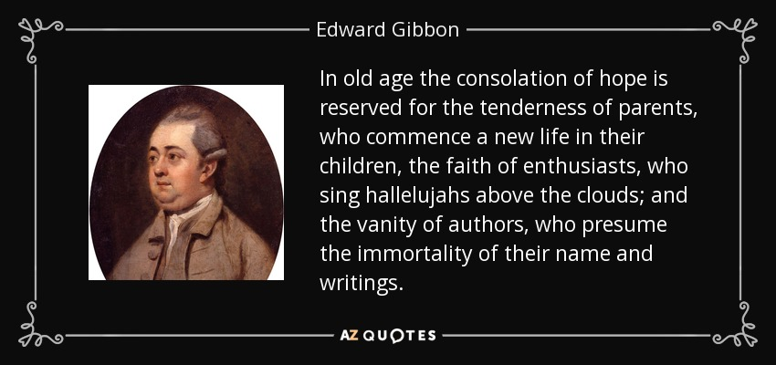 In old age the consolation of hope is reserved for the tenderness of parents, who commence a new life in their children, the faith of enthusiasts, who sing hallelujahs above the clouds; and the vanity of authors, who presume the immortality of their name and writings. - Edward Gibbon