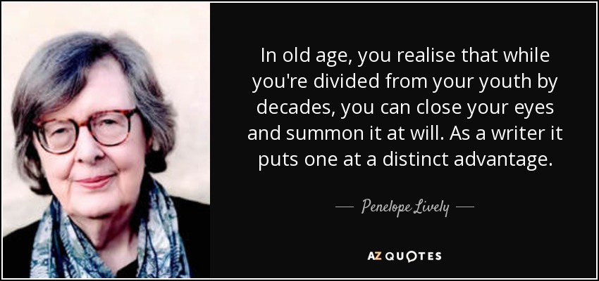In old age, you realise that while you're divided from your youth by decades, you can close your eyes and summon it at will. As a writer it puts one at a distinct advantage. - Penelope Lively