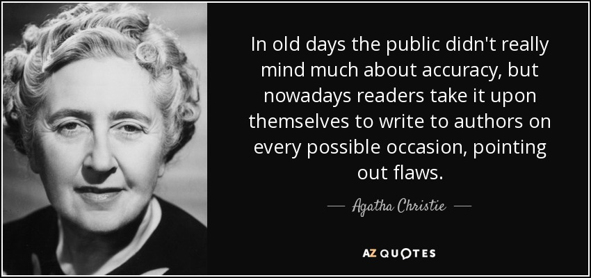 In old days the public didn't really mind much about accuracy, but nowadays readers take it upon themselves to write to authors on every possible occasion, pointing out flaws. - Agatha Christie