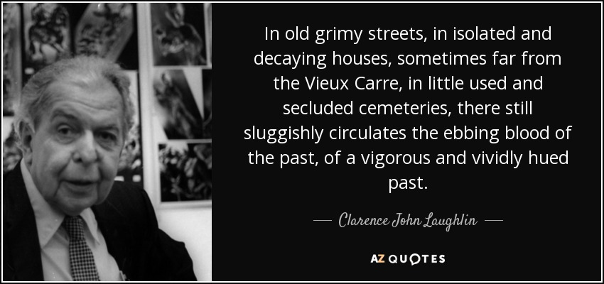 In old grimy streets, in isolated and decaying houses, sometimes far from the Vieux Carre, in little used and secluded cemeteries, there still sluggishly circulates the ebbing blood of the past, of a vigorous and vividly hued past. - Clarence John Laughlin