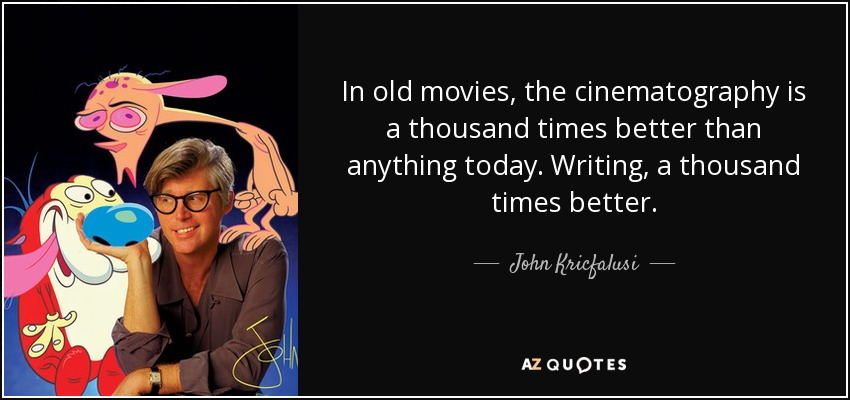 In old movies, the cinematography is a thousand times better than anything today. Writing, a thousand times better. - John Kricfalusi