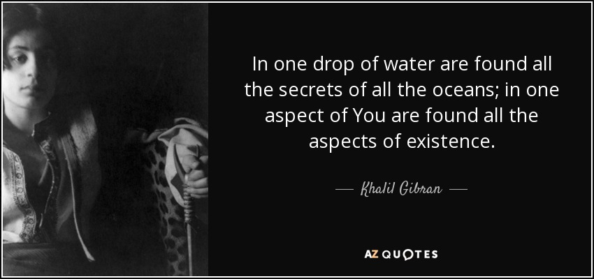 In one drop of water are found all the secrets of all the oceans; in one aspect of You are found all the aspects of existence. - Khalil Gibran