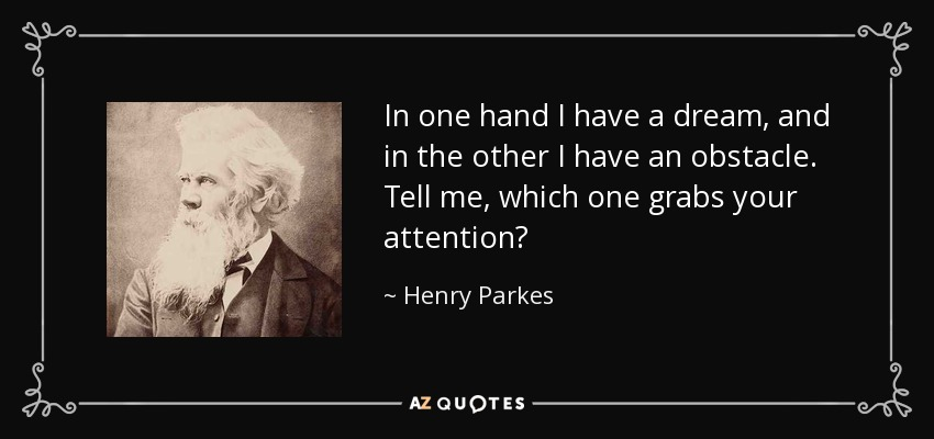 In one hand I have a dream, and in the other I have an obstacle. Tell me, which one grabs your attention? - Henry Parkes