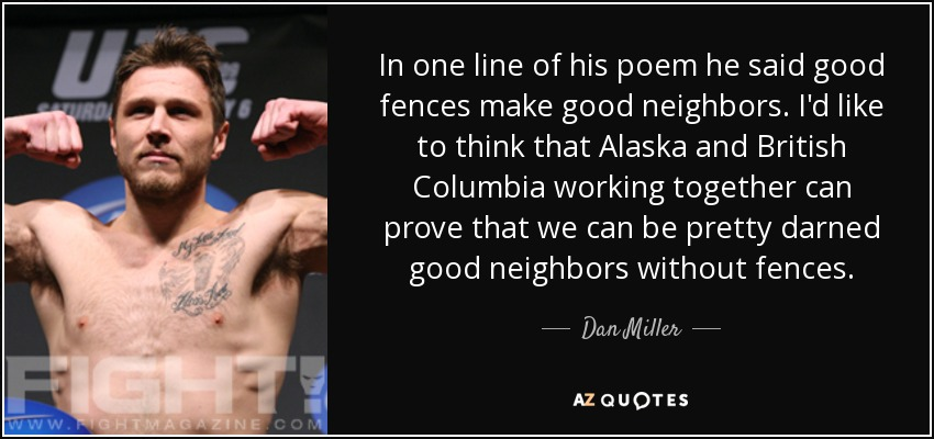 In one line of his poem he said good fences make good neighbors. I'd like to think that Alaska and British Columbia working together can prove that we can be pretty darned good neighbors without fences. - Dan Miller